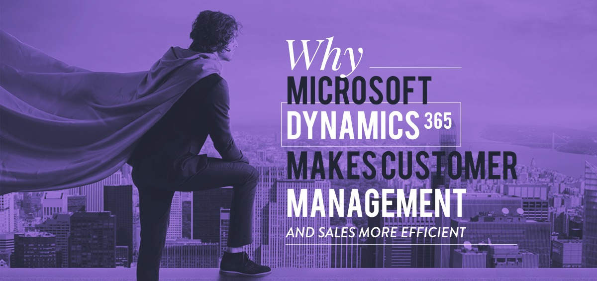 Why Microsoft Dynamics 365 makes customer management and sales more efficient